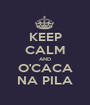 KEEP CALM AND O'CACA NA PILA - Personalised Poster A1 size