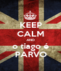KEEP CALM AND o tiago é PARVO - Personalised Poster A1 size