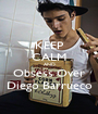 KEEP CALM AND Obsess Over Diego Barrueco - Personalised Poster A1 size