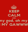 KEEP CALM AND oh my god, oh my god OH MY GAWWWD!!! - Personalised Poster A1 size