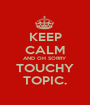 KEEP CALM AND OH SORRY TOUCHY TOPIC. - Personalised Poster A1 size
