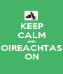KEEP CALM AND OIREACHTAS ON - Personalised Poster A1 size