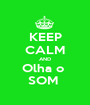 KEEP CALM AND Olha o  SOM  - Personalised Poster A1 size
