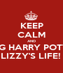 KEEP CALM AND OMG HARRY POTTER LIZZY'S LIFE!  - Personalised Poster A1 size