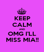 KEEP CALM AND OMG I'LL MISS MIA!! - Personalised Poster A1 size