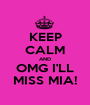 KEEP CALM AND OMG I'LL MISS MIA! - Personalised Poster A1 size