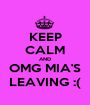 KEEP CALM AND OMG MIA'S LEAVING :( - Personalised Poster A1 size