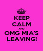 KEEP CALM AND OMG MIA'S LEAVING! - Personalised Poster A1 size