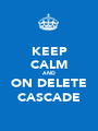 KEEP CALM AND ON DELETE CASCADE - Personalised Poster A1 size