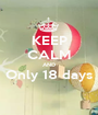 KEEP CALM AND Only 18 days  - Personalised Poster A1 size