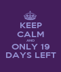 KEEP CALM AND ONLY 19 DAYS LEFT - Personalised Poster A1 size