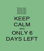 KEEP CALM AND ONLY 6 DAYS LEFT - Personalised Poster A1 size