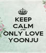 KEEP CALM AND ONLY LOVE YOONJU - Personalised Poster A1 size