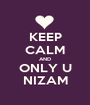 KEEP CALM AND ONLY U NIZAM - Personalised Poster A1 size