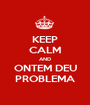 KEEP CALM AND ONTEM DEU PROBLEMA - Personalised Poster A1 size