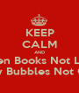 KEEP CALM AND Open Books Not Legs Blow Bubbles Not Guys - Personalised Poster A1 size