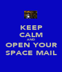 KEEP CALM AND OPEN YOUR SPACE MAIL - Personalised Poster A1 size