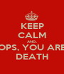 KEEP CALM AND.. OPS, YOU ARE DEATH - Personalised Poster A1 size