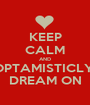 KEEP CALM AND OPTAMISTICLY  DREAM ON - Personalised Poster A1 size
