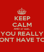KEEP CALM AND or wait... YOU REALLY DON'T HAVE TO... - Personalised Poster A1 size