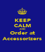KEEP CALM AND Order at Accessorizers - Personalised Poster A1 size