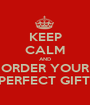 KEEP CALM AND ORDER YOUR PERFECT GIFT! - Personalised Poster A1 size
