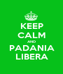 KEEP CALM AND PADANIA LIBERA - Personalised Poster A1 size