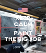 KEEP CALM AND PAINT THE BIG JOB - Personalised Poster A1 size
