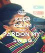 KEEP CALM AND PARDON MY  SWAG - Personalised Poster A1 size
