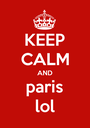 KEEP CALM AND paris lol - Personalised Poster A1 size
