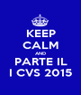 KEEP CALM AND PARTE IL I CVS 2015 - Personalised Poster A1 size