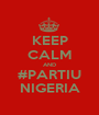 KEEP CALM AND #PARTIU NIGERIA - Personalised Poster A1 size