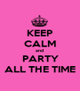 KEEP CALM and  PARTY ALL THE TIME - Personalised Poster A1 size