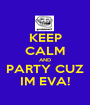 KEEP CALM AND PARTY CUZ IM EVA! - Personalised Poster A1 size