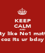 KEEP CALM AND Party like No1 matters coz its ur bday - Personalised Poster A1 size