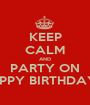 KEEP CALM AND PARTY ON HAPPY BIRTHDAY ♥  - Personalised Poster A1 size