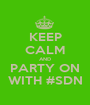 KEEP CALM AND PARTY ON WITH #SDN - Personalised Poster A1 size