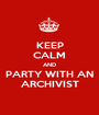 KEEP CALM AND PARTY WITH AN ARCHIVIST - Personalised Poster A1 size