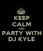 KEEP CALM AND PARTY WITH DJ KYLE - Personalised Poster A1 size