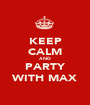KEEP CALM AND PARTY WITH MAX - Personalised Poster A1 size