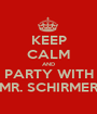 KEEP CALM AND PARTY WITH MR. SCHIRMER - Personalised Poster A1 size