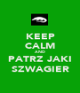 KEEP CALM AND PATRZ JAKI SZWAGIER - Personalised Poster A1 size