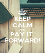 KEEP CALM AND PAY IT  FORWARD! - Personalised Poster A1 size