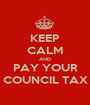KEEP CALM AND PAY YOUR COUNCIL TAX - Personalised Poster A1 size