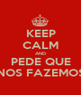 KEEP CALM AND PEDE QUE NOS FAZEMOS - Personalised Poster A1 size