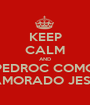 KEEP CALM AND PEDROC COMO NAMORADO JESUS - Personalised Poster A1 size