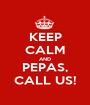 KEEP CALM AND PEPAS, CALL US! - Personalised Poster A1 size