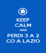 KEEP CALM AND PERDI 3 A 2 CO A LAZIO - Personalised Poster A1 size