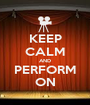 KEEP CALM AND PERFORM ON - Personalised Poster A1 size
