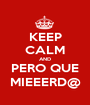 KEEP CALM AND PERO QUE MIEEERD@ - Personalised Poster A1 size
